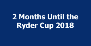 2 Months Until the Ryder Cup 2018