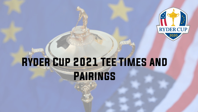 Ryder Cup 2021 Tee Times and Pairings